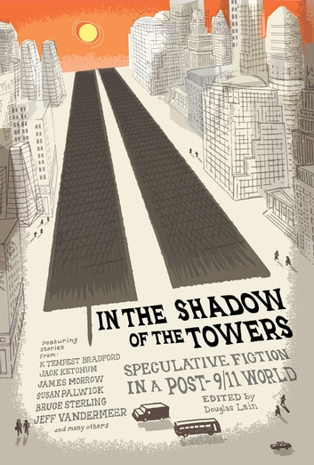 In the Shadow of the Towers - Speculative Fiction in a Post-9/11 World ebook by Richard Bowes,Gregory Feeley,Susan Palwick,Rob McCleary,Bruce Sterling,James Morrow,Kris Saknussemm,Tim Pratt,Jeff VanderMeer,Cory Doctorow,Ray Vukcevich,K. Tempest Bradford,Tim Marquitz,Brian W. Aldiss,Jack Ketchum,David Friedman,Kelly Robson