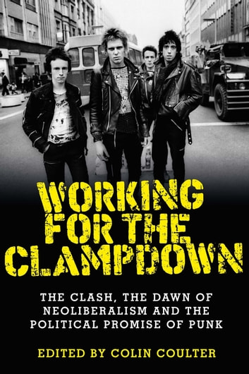 Working for the clampdown - The Clash, the dawn of neoliberalism and the political promise of punk ebook by