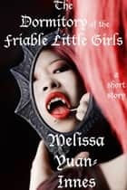 The Dormitory of the Friable Little Girls ebook by Melissa Yuan-Innes