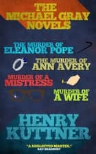 The Michael Gray Novels - The Murder of Eleanor Pope, The Murder of Ann Avery, Murder of a Mistress, and Murder of a Wife ebook by Henry Kuttner