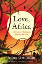 Love, Africa - A Memoir of Romance, War, and Survival ebook by Jeffrey Gettleman