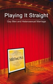 Playing It Straight - Gay Men and Heterosexual Marriage ebook by Ph.D. Milton E. Ford
