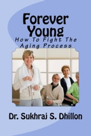 Forever Young: How To Fight The Aging Process ebook by Dr. Sukhraj Dhillon