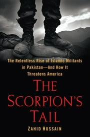 The Scorpion's Tail - The Relentless Rise of Islamic Militants in Pakistan-And How It Threatens America ebook by Zahid Hussain
