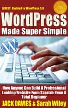 WordPress Made Super Simple - How Anyone Can Build A Professional Looking Website From Scratch: Even A Total Beginner - Super Simple, #1 ebook by Jack Davies