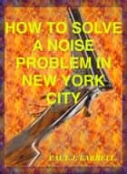 How To Solve A Noise Problem In New York City ebook by Paul Farrell