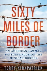 Sixty Miles of Border - An American Lawman Battles Drugs on the Mexican Border ebook by Terry Kirkpatrick