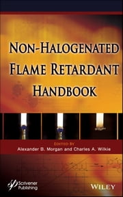 The Non-halogenated Flame Retardant Handbook ebook by Alexander B. Morgan,Charles A. Wilkie
