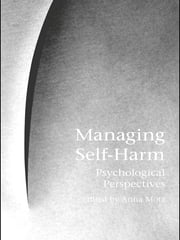 Managing Self-Harm - Psychological Perspectives ebook by Anna Motz