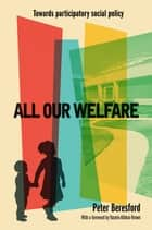 All our welfare - Towards participatory social policy ebook by Beresford, Peter