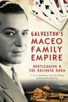 Galveston's Maceo Family Empire - Bootlegging and the Balinese Room ebook by Richard B. McCaslin, Scott Belshaw, T. Nicole Boatman