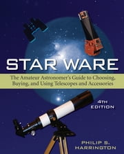 Star Ware - The Amateur Astronomer's Guide to Choosing, Buying, and Using Telescopes and Accessories ebook by Philip S. Harrington