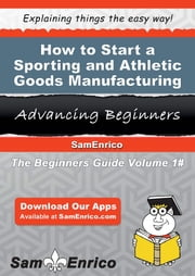 How to Start a Sporting and Athletic Goods Manufacturing Business - How to Start a Sporting and Athletic Goods Manufacturing Business ebook by Hobert Atwell