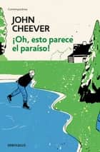 ¡Oh, esto parece el paraíso! eBook by John Cheever