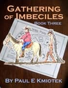 Gathering of Imbeciles: Book Three ebook by Paul E Kmiotek