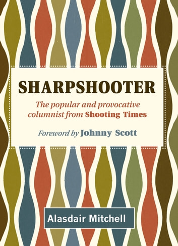 Sharpshooter - The popular and provocative columnist from Shooting Times ebook by Alasdair Mitchell