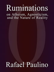 Ruminations on Atheism, Agnosticism, and the Nature of Reality ebook by Rafael Paulino
