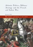 Atlantic Politics, Military Strategy and the French and Indian War ebook by Richard Hall