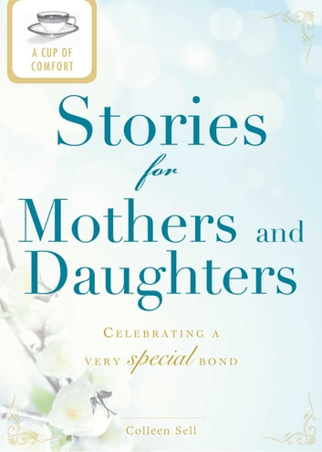 A Cup of Comfort Stories for Mothers and Daughters - Celebrating a very special bond ebook by Colleen Sell