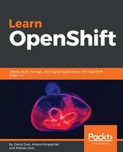 Learn OpenShift - Deploy, build, manage, and migrate applications with OpenShift Origin 3.9 eBook by Denis Zuev, Artemii Kropachev, Aleksey Usov