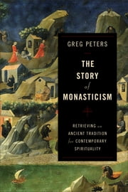 The Story of Monasticism - Retrieving an Ancient Tradition for Contemporary Spirituality ebook by Greg Peters