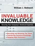 Invaluable Knowledge - Securing Your Company's Technical Expertise ebook by William Rothwell