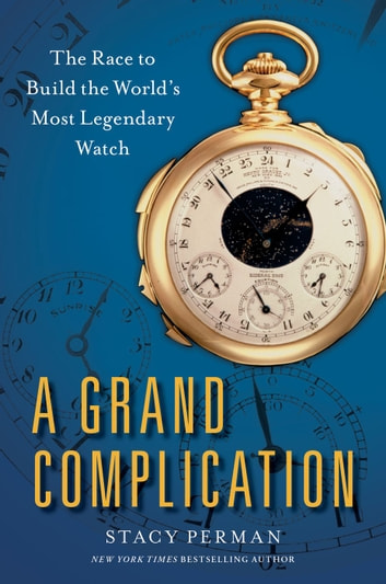 A Grand Complication - The Race to Build the World's Most Legendary Watch ebook by Stacy Perman
