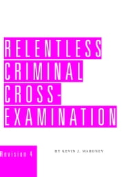 Relentless Criminal Cross-Examination ebook by Kevin J. Mahoney