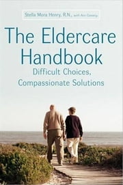 The Eldercare Handbook - Difficult Choices, Compassionate Solutions ebook by Stella Henry, Ann Convery