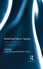 Redefined Labour Spaces - Organising Workers in Post-Liberalised India ebook by
