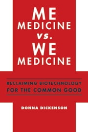 Me Medicine vs. We Medicine - Reclaiming Biotechnology for the Common Good ebook by Donna Dickenson