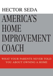 America's Home Improvement Coach - What Your Parents Never Told You About Owning A Home ebook by Hector Seda