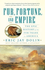 Fur, Fortune, and Empire: The Epic History of the Fur Trade in America ebook by Eric Jay Dolin