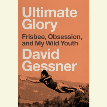 Ultimate Glory - Frisbee, Obsession, and My Wild Youth audiobook by David Gessner