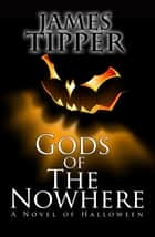 Gods of The Nowhere: A Novel of Halloween ebook by James Tipper