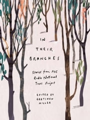 In Their Branches: Stories from ABC RN's Trees Project ebook by Gretchen Miller