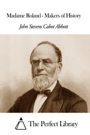 Madame Roland - Makers of History ebook by John Stevens Cabot Abbott