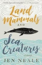 Land Mammals and Sea Creatures - A Novel ebook by Jen Neale