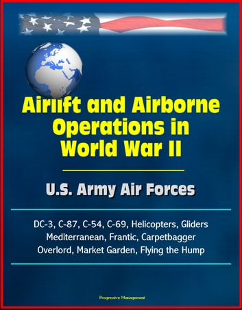 Airlift and Airborne Operations in World War II: U.S. Army Air Forces, DC-3, C-87, C-54, C-69, Helicopters, Gliders, Mediterranean, Frantic, Carpetbagger, Overlord, Market Garden, Flying the Hump eBook by Progressive Management