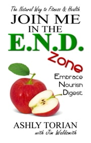 Join Me in the E.N.D. Zone - Embrace, Nourish, Digest: The Natural Way to Fitness & Health ebook by Ashly Torian,Jim Waldsmith