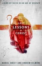 The Last Lessons of Christ - Living by Faith in an Age of Despair ebook by