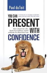 You Can Present with Confidence - How to Speak Like a Pro, Dazzle Your Audience, and Get the Results You Want Every Time ebook by Paul du Toit