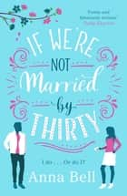 If We're Not Married by Thirty - A perfect laugh-out-loud romantic comedy ebook by Anna Bell