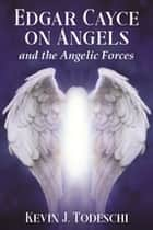 Edgar Cayce on Angels and the Angelic Forces ebook by Kevin J. Todeschi