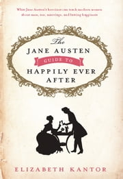 The Jane Austen Guide to Happily Ever After ebook by Elizabeth Kantor