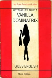 The Vanilla Dominatrix or Getting Your Wife or Girlfriend to Sexually Dominate You ebook by Giles English