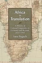 Africa in Translation - A History of Colonial Linguistics in Germany and Beyond, 1814-1945 ebook by Sara Pugach