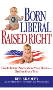 Born Liberal, Raised Right - How to Rescue America from Moral Decline - One Family at a Time ebook by Reb Bradley