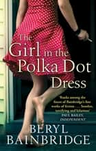 The Girl In The Polka Dot Dress ebook by Beryl Bainbridge
