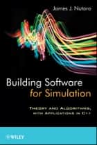 Building Software for Simulation - Theory and Algorithms, with Applications in C++ ebook by James J. Nutaro